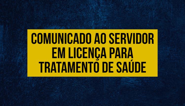 COMUNICADO AO SERVIDOR EM LICENÇA PARA TRATAMENTO DE SAÚDE